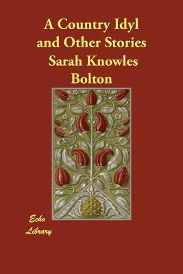 A Country Idyl and Other Stories Sarah Knowles Bolton