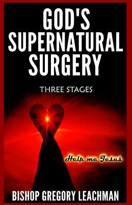Gods Supernatural Surgery: Three Stages  by  Bishop Gregory Leachman
