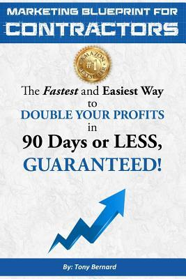 Marketing Blueprint for Contractors: The Fastest and Easiest Ways to Double Your Profits in 90 Days or Less, Guaranteed!  by  MR Tony Bernard