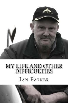 My Life and Other Difficulties: Adventures with Bikes, Planes, Electricity and Explosives  by  Ian G. Parker