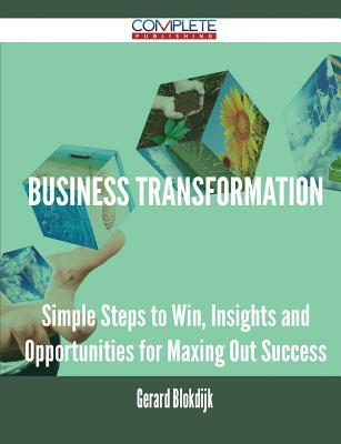Business Transformation - Simple Steps to Win, Insights and Opportunities for Maxing Out Success Gerard Blokdijk