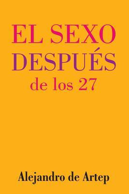 Sex After 27 (Spanish Edition) - El Sexo Despues de Los 27 Alejandro De Artep
