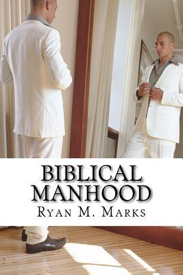 Biblical Manhood: From One Man to Another Ryan M Marks