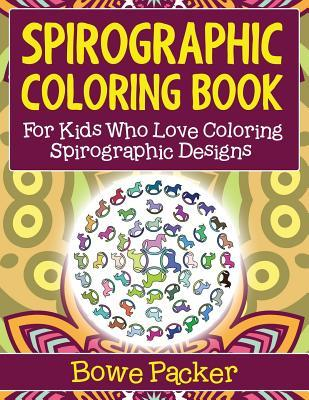 Spirographic Coloring Book: For Kids Who Love Coloring Spirographic Designs  by  Bowe Packer