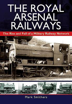 The Royal Arsenal Railways: The Rise and Fall of a Military Railway Network  by  Mark Smithers