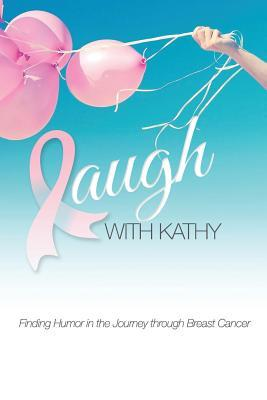 Laugh with Kathy: Finding Humor in the Journey Through Breast Cancer. Kathy Lariviere