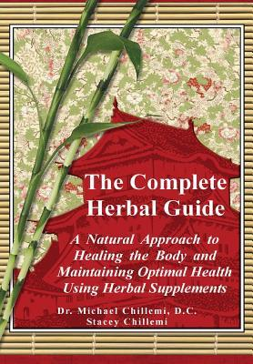 The Complete Guide: A Natural Approach to Healing the Body and Maintaining Optimal Health Using Herbal Supplements Stacey Chillemi