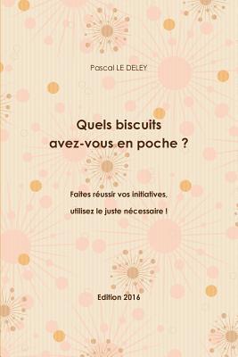 Quels Biscuits Avez-Vous En Poche ? Faites Reussir Vos Initiatives, Utilisez Le Juste Necessaire ! Edition 2016 Pascal Le Deley