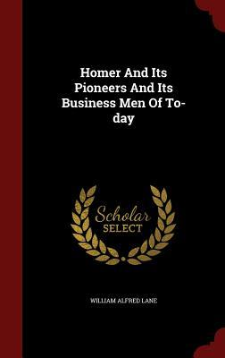 Homer and Its Pioneers and Its Business Men of To-Day William Alfred Lane