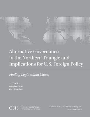 Alternative Governance in the Northern Triangle and Implications for U.S. Foreign Policy: Finding Logic Within Chaos Douglas Farah