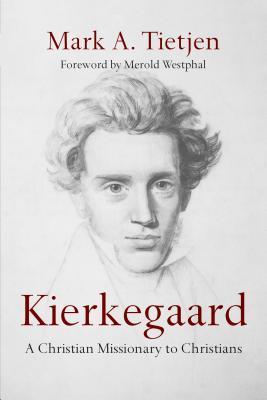 Kierkegaard: A Christian Missionary to Christians  by  Mark A Tietjen