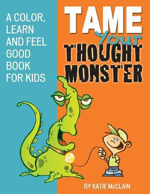Tame Your Thought Monster: A Color, Learn and Feel Good Book for Kids Katie Mcclain