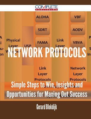 Network Protocols - Simple Steps to Win, Insights and Opportunities for Maxing Out Success Gerard Blokdijk