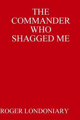 The Commander Who Shagged Me Roger Londoniary