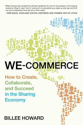 We-Commerce: How to Create, Collaborate, and Succeed in the Sharing Economy Billee Howard