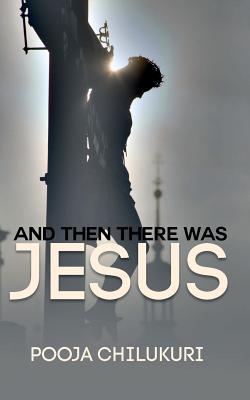 And Then There Was Jesus Pooja Chilukuri