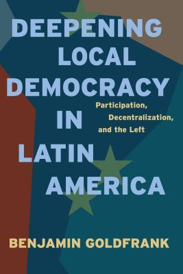 Deepening Local Democracy in Latin America: Participation, Decentralization, and the Left  by  Benjamin Goldfrank