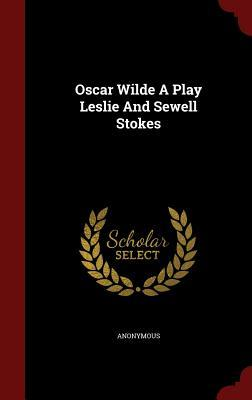 Oscar Wilde a Play Leslie and Sewell Stokes Anonymous