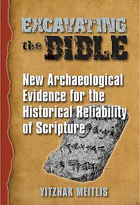 Excavating the Bible: New Archaeological Evidence for the Historical Reliability of Scripture Itzhak Meitlis