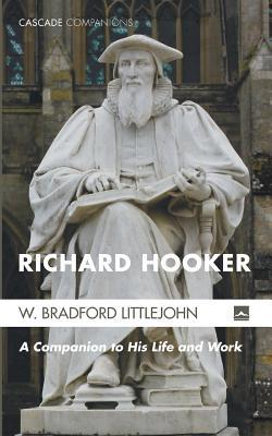 Richard Hooker: A Guide to His Life and Work W Bradford Littlejohn