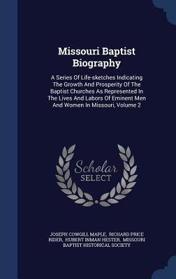 Missouri Baptist Biography: A Series of Life-Sketches Indicating the Growth and Prosperity of the Baptist Churches as Represented in the Lives and Labors of Eminent Men and Women in Missouri, Volume 2  by  Joseph Cowgill Maple