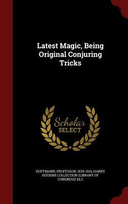 Latest Magic, Being Original Conjuring Tricks Hoffmann Professor 1839-1919