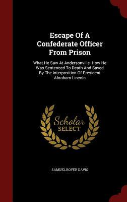 Escape of a Confederate Officer from Prison: What He Saw at Andersonville. How He Was Sentenced to Death and Saved the Interposition of President Abraham Lincoln by Samuel Boyer Davis