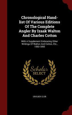 Chronological Hand-List of Various Editions of the Complete Angler  by  Izaak Walton and Charles Cotton: With a Supplement Embracing Other Writings of Walton and Cotton, Etc., 1593-1893 by Grolier Club
