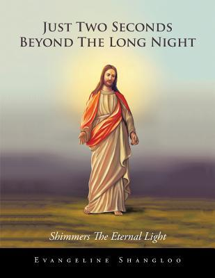 Just Two Seconds Beyond the Long Night: Shimmers the Eternal Light  by  R K Shangloo