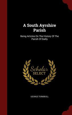 A South Ayrshire Parish: Being Articles on the History of the Parish of Dailly George Turnbull