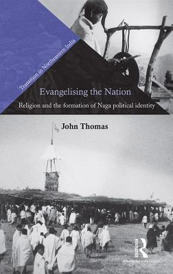 Evangelising the Nation: Religion and the Formation of Naga Political Identity  by  John Thomas