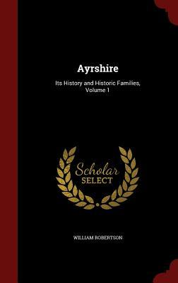 Ayrshire: Its History and Historic Families, Volume 1 William Robertson