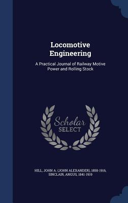 Locomotive Engineering: A Practical Journal of Railway Motive Power and Rolling Stock  by  John a 1858-1916 Hill