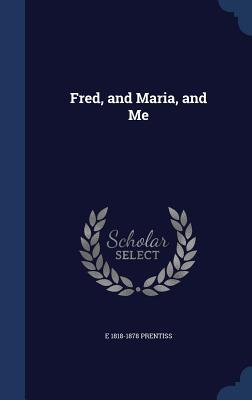 Fred, and Maria, and Me  by  E 1818-1878 Prentiss