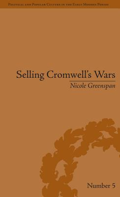 Selling Cromwells Wars: Media, Empire and Godly Warfare, 1650 1658  by  Nicole Greenspan