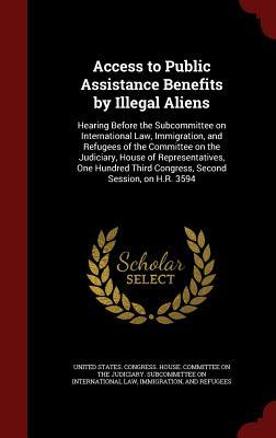 Access to Public Assistance Benefits  by  Illegal Aliens: Hearing Before the Subcommittee on International Law, Immigration, and Refugees of the Committee on the Judiciary, House of Representatives, One Hundred Third Congress, Second Session, on H.R. 3594 by United States Congress House Committee