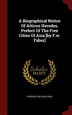 A Biographical Notice of Atticus Herodes, Prefect of the Free Cities of Asia [By F.W. Faber]  by  Frederick William Faber