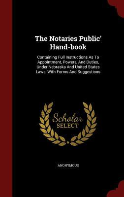 The Notaries Public Hand-Book: Containing Full Instructions as to Appointment, Powers, and Duties, Under Nebraska and United States Laws, with Forms and Suggestions Anonymous