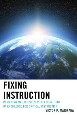 Fixing Instruction: Resolving Major Issues with a Core Body of Knowledge for Critical Instruction  by  Victor P Maiorana