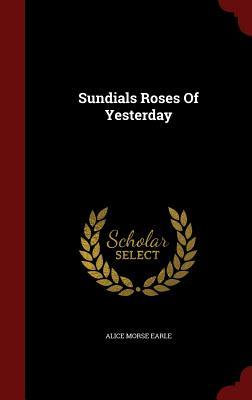 Sundials Roses of Yesterday Alice Morse Earle