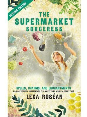 Change Title to the Supermarket Sorceress: Spells, Charms, and Enchantments Using Everyday Ingredients to Make Your Wishes Come True Lexa Rosean