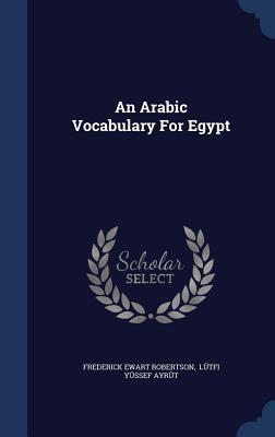 An Arabic Vocabulary for Egypt  by  Frederick Ewart Robertson
