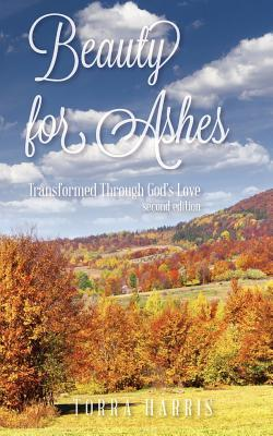 Beauty for Ashes, Second Edition: Transformed Through Gods Love Torra Harris
