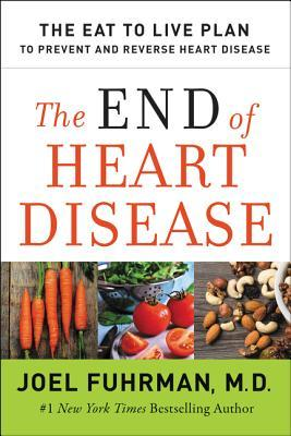 The End of Heart Disease: The Eat to Live Plan to Prevent and Reverse Heart Disease Dr. Joel Fuhrman