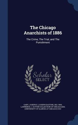 The Chicago Anarchists of 1886: The Crime, the Trial, and the Punishment  by  Joseph E 1821-1906 Gary