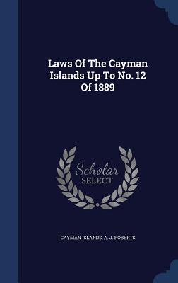 Laws of the Cayman Islands Up to No. 12 of 1889 Cayman Islands