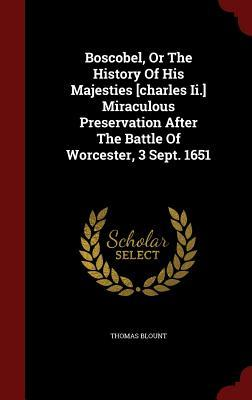 Boscobel, or the History of His Majesties [Charles II.] Miraculous Preservation After the Battle of Worcester, 3 Sept. 1651  by  Thomas Blount