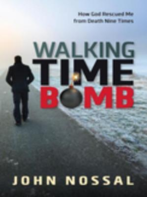 Walking Time Bomb: How God Rescued Me from Death Nine Times John Nossal