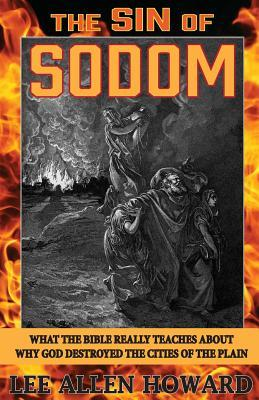 The Sin of Sodom: What the Bible Really Teaches About Why God Destroyed the Cities of the Plain  by  Lee Allen Howard