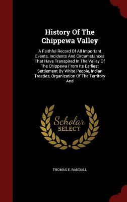 History of the Chippewa Valley: A Faithful Record of All Important Events, Incidents and Circumstances That Have Transpired in the Valley of the Chippewa from Its Earliest Settlement White People, Indian Treaties, Organization of the Territory and by Thomas E Randall